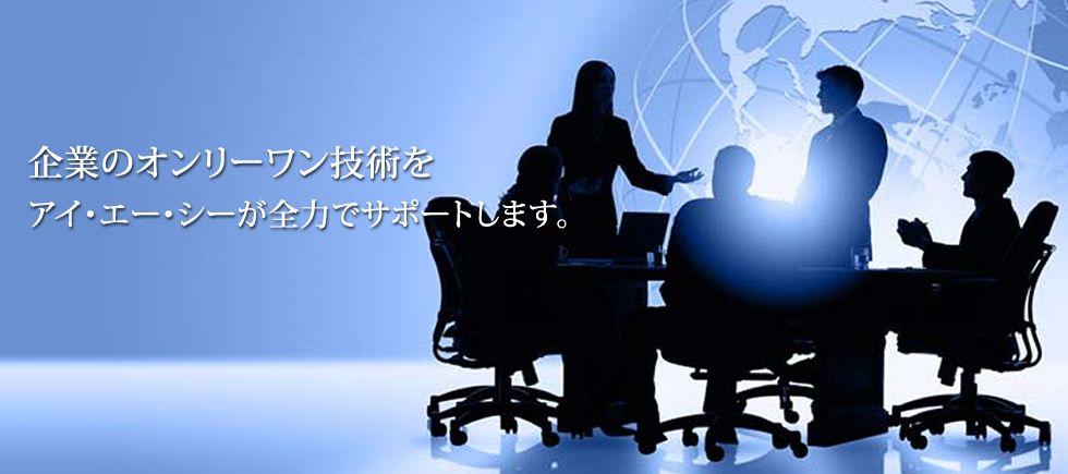 企業のオンリーワン技術をアイ・エー・シーが全力でサポートします。